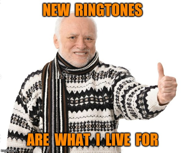 NEW  RINGTONES ARE  WHAT  I  LIVE  FOR | made w/ Imgflip meme maker