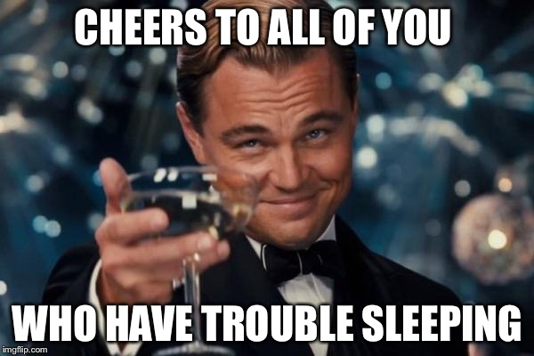 Leonardo Dicaprio Cheers Meme | CHEERS TO ALL OF YOU WHO HAVE TROUBLE SLEEPING | image tagged in memes,leonardo dicaprio cheers | made w/ Imgflip meme maker