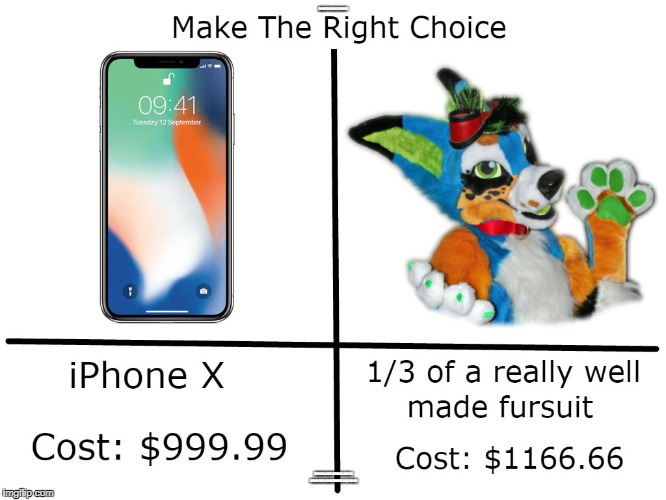 iPhone X vs Fursuit | MAKE THE RIGHT CHOICE. IPHONE X COST $999.99 1/3 OF A REALLY WELL MADE FURSUIT IS $1166.66 | image tagged in iphone,iphone x,furry,fursuit,price,comparison | made w/ Imgflip meme maker