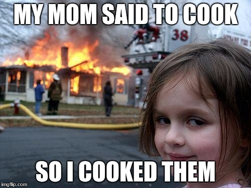 Disaster Girl Meme | MY MOM SAID TO COOK SO I COOKED THEM | image tagged in memes,disaster girl | made w/ Imgflip meme maker