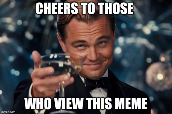 Leonardo Dicaprio Cheers Meme | CHEERS TO THOSE WHO VIEW THIS MEME | image tagged in memes,leonardo dicaprio cheers | made w/ Imgflip meme maker
