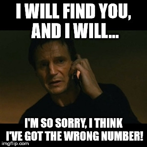Liam Neeson Taken | I WILL FIND YOU, AND I WILL... I'M SO SORRY, I THINK I'VE GOT THE WRONG NUMBER! | image tagged in memes,liam neeson taken | made w/ Imgflip meme maker