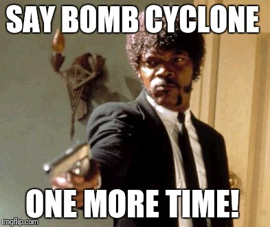 Stop with the fear of bad weather  | SAY BOMB CYCLONE ONE MORE TIME! | image tagged in memes,bomb cyclone,say that again i dare you,the end is near | made w/ Imgflip meme maker