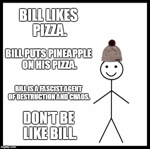Be Like Bill Meme | BILL LIKES PIZZA. BILL PUTS PINEAPPLE ON HIS PIZZA. BILL IS A FASCIST AGENT OF DESTRUCTION AND CHAOS. DON'T BE LIKE BILL. | image tagged in memes,be like bill | made w/ Imgflip meme maker