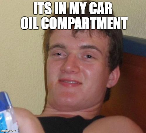 10 Guy Meme | ITS IN MY CAR OIL COMPARTMENT | image tagged in memes,10 guy | made w/ Imgflip meme maker