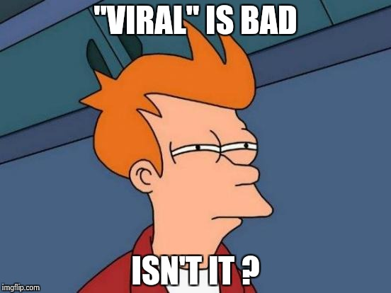 "Futurama Fry Meme | ""VIRAL"" IS BAD ISN'T IT ? 