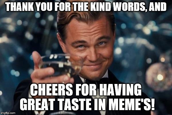 Leonardo Dicaprio Cheers Meme | THANK YOU FOR THE KIND WORDS, AND CHEERS FOR HAVING GREAT TASTE IN MEME'S! | image tagged in memes,leonardo dicaprio cheers | made w/ Imgflip meme maker