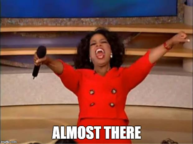 Oprah You Get A Meme | ALMOST THERE | image tagged in memes,oprah you get a | made w/ Imgflip meme maker
