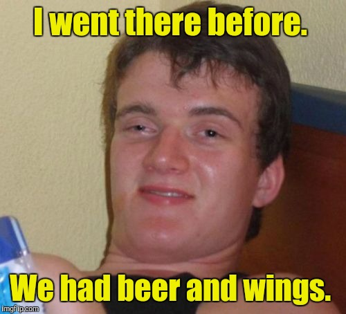 10 Guy Meme | I went there before. We had beer and wings. | image tagged in memes,10 guy | made w/ Imgflip meme maker