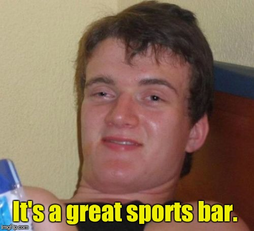 10 Guy Meme | It's a great sports bar. | image tagged in memes,10 guy | made w/ Imgflip meme maker