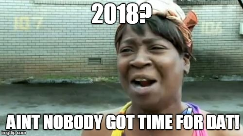 Aint Nobody Got Time For That Meme | 2018? AINT NOBODY GOT TIME FOR DAT! | image tagged in memes,aint nobody got time for that | made w/ Imgflip meme maker