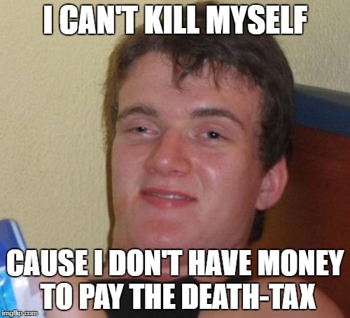 10 Guy Meme | I CAN'T KILL MYSELF CAUSE I DON'T HAVE MONEY TO PAY THE DEATH-TAX | image tagged in memes,10 guy | made w/ Imgflip meme maker