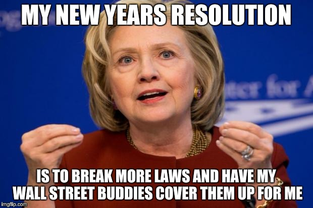 Hillary Clinton | MY NEW YEARS RESOLUTION IS TO BREAK MORE LAWS AND HAVE MY WALL STREET BUDDIES COVER THEM UP FOR ME | image tagged in hillary clinton | made w/ Imgflip meme maker