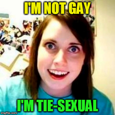 I'M NOT GAY I'M TIE-SEXUAL | made w/ Imgflip meme maker