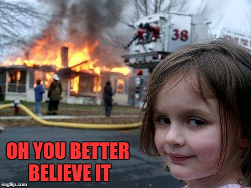 Disaster Girl Meme | OH YOU BETTER BELIEVE IT | image tagged in memes,disaster girl | made w/ Imgflip meme maker