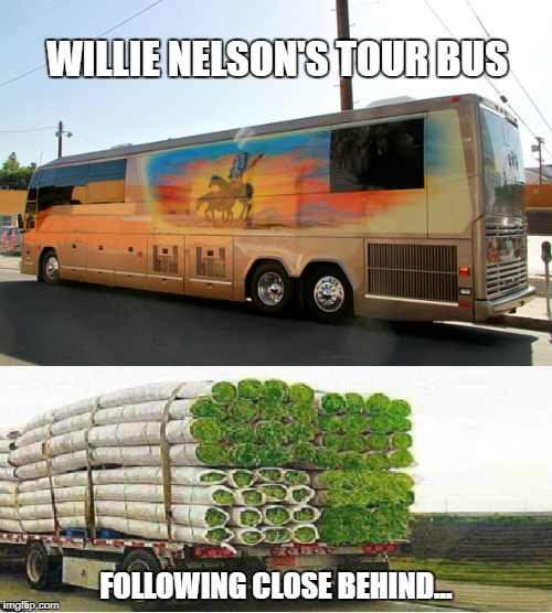 Willie Nelson's Tour Bus | WILLIE NELSON'S TOUR BUS FOLLOWING CLOSE BEHIND... | image tagged in willie nelson,420 | made w/ Imgflip meme maker
