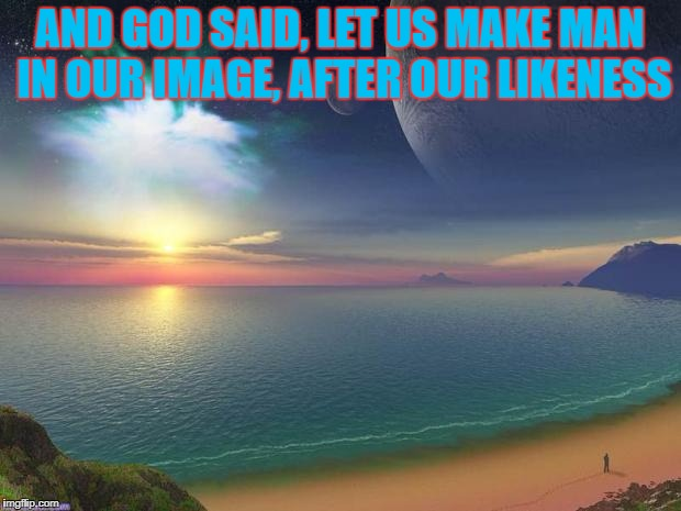 PS I will not waste my time arguing with a stubborn athiest, I have projects to finish :) | AND GOD SAID, LET US MAKE MAN IN OUR IMAGE, AFTER OUR LIKENESS | image tagged in inspire,holy bible | made w/ Imgflip meme maker