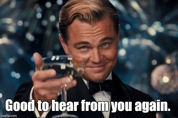 Leonardo Dicaprio Cheers Meme | Good to hear from you again. | image tagged in memes,leonardo dicaprio cheers | made w/ Imgflip meme maker