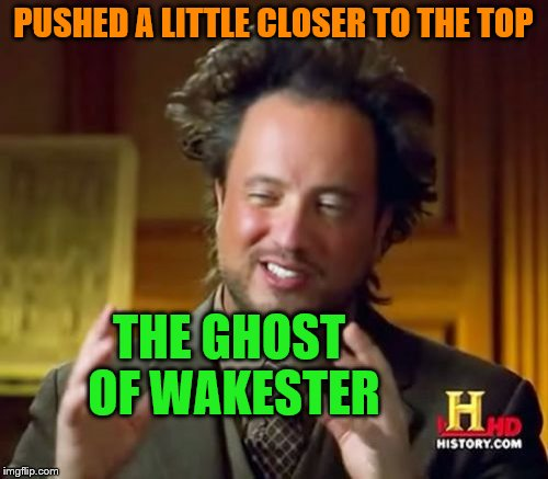 Ancient Aliens Meme | PUSHED A LITTLE CLOSER TO THE TOP THE GHOST OF WAKESTER | image tagged in memes,ancient aliens | made w/ Imgflip meme maker