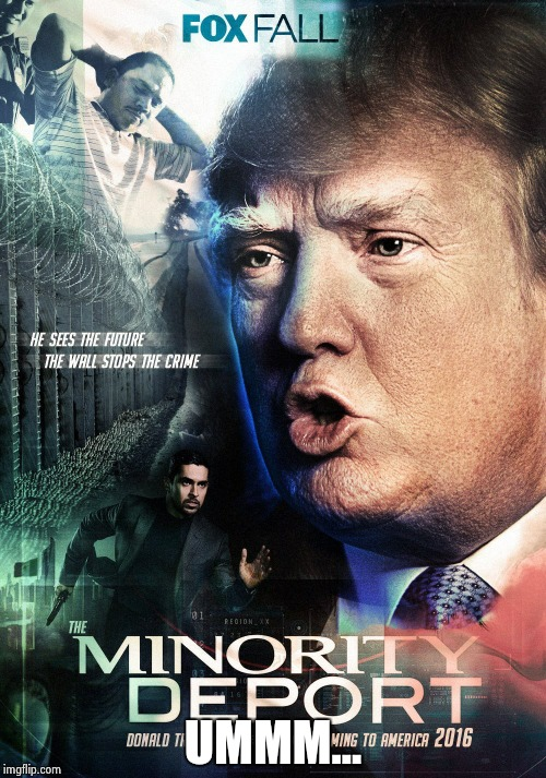 The Minority Deport, coming to a theater near you | UMMM... | image tagged in minority deport | made w/ Imgflip meme maker