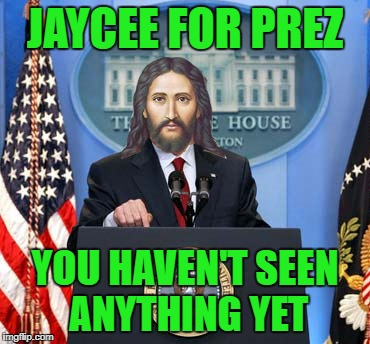 JAYCEE FOR PREZ YOU HAVEN'T SEEN ANYTHING YET | made w/ Imgflip meme maker