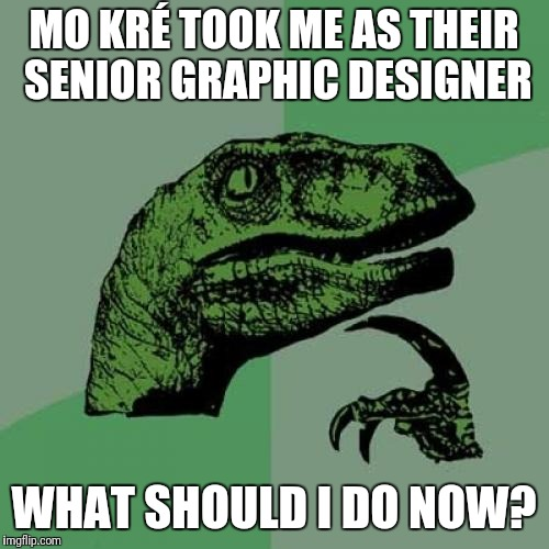 Philosoraptor Meme | MO KRÉ TOOK ME AS THEIR SENIOR GRAPHIC DESIGNER WHAT SHOULD I DO NOW? | image tagged in memes,philosoraptor | made w/ Imgflip meme maker