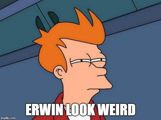 Futurama Fry Meme | ERWIN LOOK WEIRD | image tagged in memes,futurama fry | made w/ Imgflip meme maker