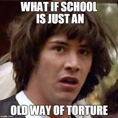 Conspiracy Keanu Meme | WHAT IF SCHOOL IS JUST AN OLD WAY OF TORTURE | image tagged in memes,conspiracy keanu | made w/ Imgflip meme maker