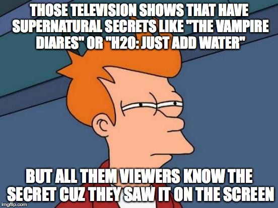 "Futurama Fry Meme | THOSE TELEVISION SHOWS THAT HAVE SUPERNATURAL SECRETS LIKE ""THE VAMPIRE DIARES"" OR ""H2O: JUST ADD WATER"" BUT ALL THEM VIEWERS KNOW THE SECRE 