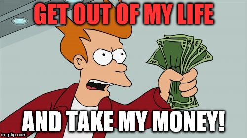 Shut Up And Take My Money Fry | GET OUT OF MY LIFE AND TAKE MY MONEY! | image tagged in memes,shut up and take my money fry | made w/ Imgflip meme maker