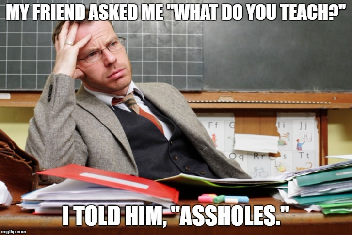 "Teacher thinking | MY FRIEND ASKED ME ""WHAT DO YOU TEACH?"" I TOLD HIM, ""ASSHOLES."" 