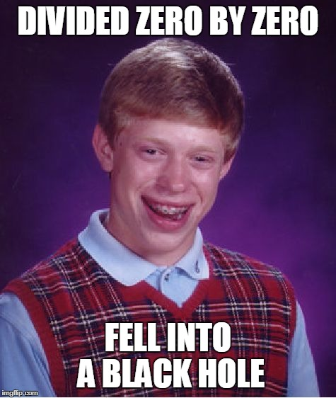 Bad Luck Brian Meme | DIVIDED ZERO BY ZERO FELL INTO A BLACK HOLE | image tagged in memes,bad luck brian | made w/ Imgflip meme maker