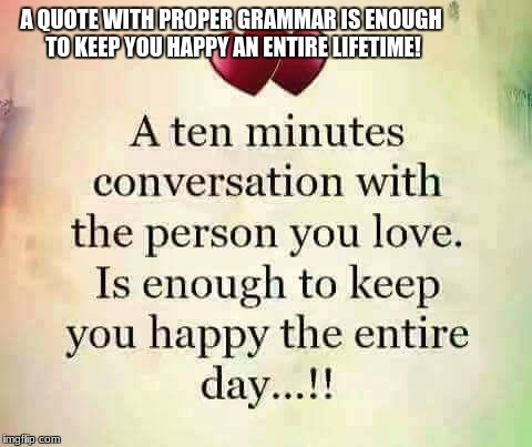 A QUOTE WITH PROPER GRAMMAR IS ENOUGH TO KEEP YOU HAPPY AN ENTIRE LIFETIME! | image tagged in grammar nazi | made w/ Imgflip meme maker