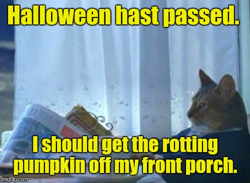 Halloween hast passed. I should get the rotting pumpkin off my front porch. | made w/ Imgflip meme maker