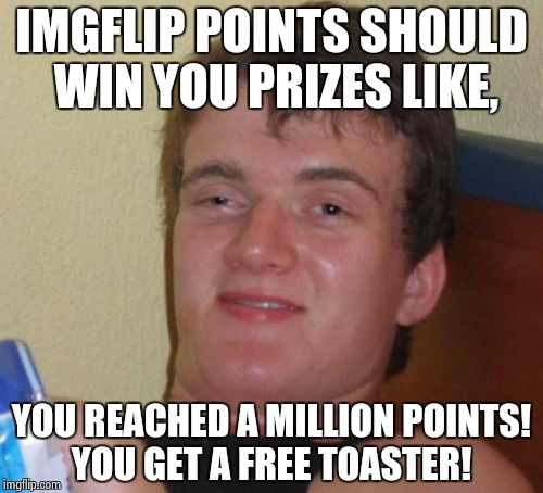 10 Guy Meme | IMGFLIP POINTS SHOULD WIN YOU PRIZES LIKE, YOU REACHED A MILLION POINTS! YOU GET A FREE TOASTER! | image tagged in memes,10 guy | made w/ Imgflip meme maker