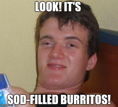 10 Guy Meme | LOOK! IT'S SOD-FILLED BURRITOS! | image tagged in memes,10 guy | made w/ Imgflip meme maker