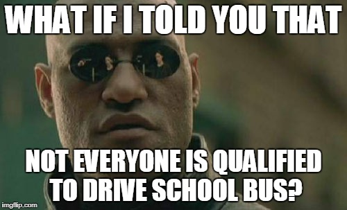 Matrix Morpheus Meme | WHAT IF I TOLD YOU THAT NOT EVERYONE IS QUALIFIED TO DRIVE SCHOOL BUS? | image tagged in memes,matrix morpheus | made w/ Imgflip meme maker