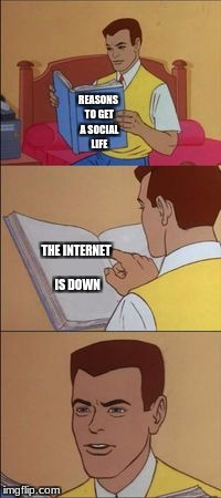 Peter parker reading a book  | REASONS TO GET A SOCIAL LIFE THE INTERNET IS DOWN | image tagged in peter parker reading a book | made w/ Imgflip meme maker