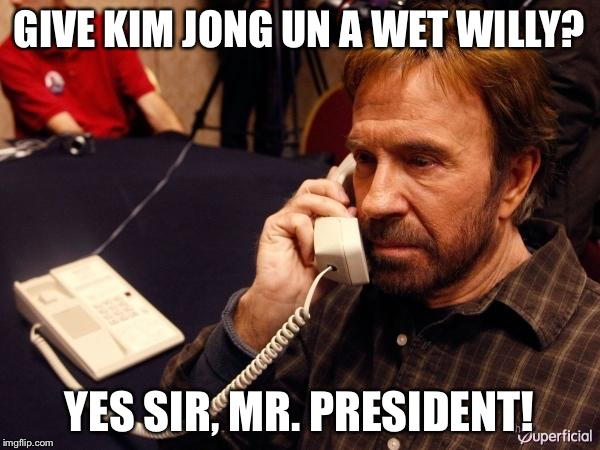 Not so secret weapon Chuck. | GIVE KIM JONG UN A WET WILLY? YES SIR, MR. PRESIDENT! | image tagged in memes,chuck norris phone,chuck norris,president | made w/ Imgflip meme maker
