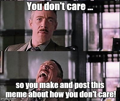 spiderman laugh 2 | You don't care ... so you make and post this meme about how you don't care! | image tagged in spiderman laugh 2 | made w/ Imgflip meme maker