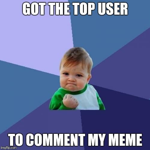 Success Kid Meme | GOT THE TOP USER TO COMMENT MY MEME | image tagged in memes,success kid | made w/ Imgflip meme maker