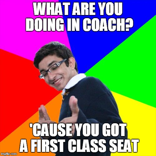 Subtle Pickup Liner Meme | WHAT ARE YOU DOING IN COACH? 'CAUSE YOU GOT A FIRST CLASS SEAT | image tagged in memes,subtle pickup liner | made w/ Imgflip meme maker