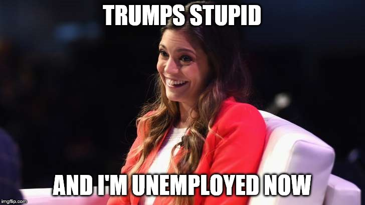 TRUMPS STUPID AND I'M UNEMPLOYED NOW | image tagged in comments from the unemployed | made w/ Imgflip meme maker
