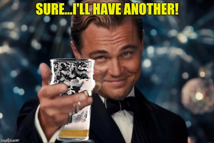 SURE...I'LL HAVE ANOTHER! | made w/ Imgflip meme maker
