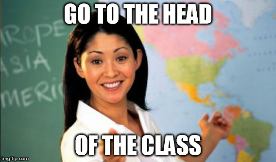 GO TO THE HEAD OF THE CLASS | made w/ Imgflip meme maker