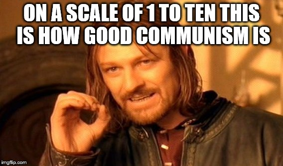 One Does Not Simply Meme | ON A SCALE OF 1 TO TEN THIS IS HOW GOOD COMMUNISM IS | image tagged in memes,one does not simply | made w/ Imgflip meme maker