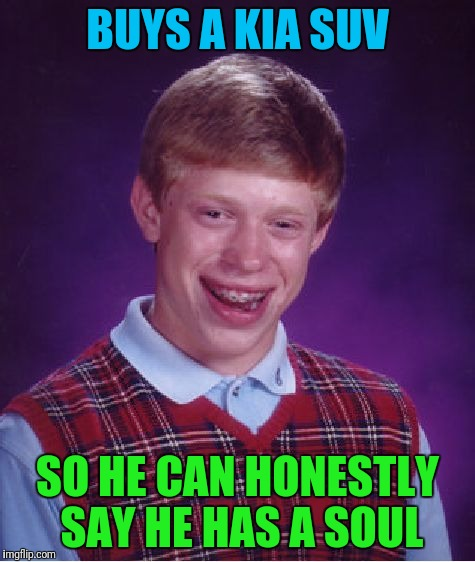 Bad Luck Brian Meme | BUYS A KIA SUV SO HE CAN HONESTLY SAY HE HAS A SOUL | image tagged in memes,bad luck brian | made w/ Imgflip meme maker