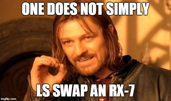 One Does Not Simply Meme | ONE DOES NOT SIMPLY LS SWAP AN RX-7 | image tagged in memes,one does not simply | made w/ Imgflip meme maker