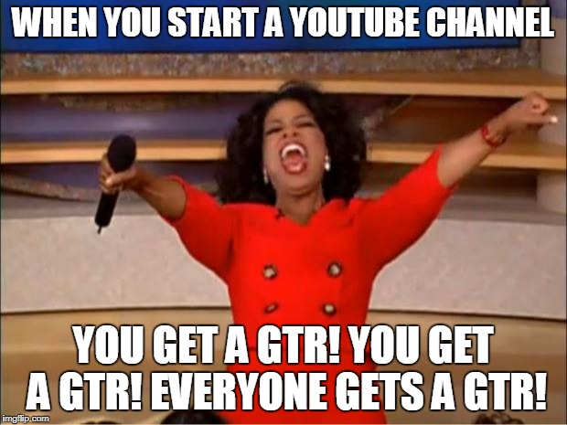 Oprah You Get A Meme | WHEN YOU START A YOUTUBE CHANNEL YOU GET A GTR! YOU GET A GTR! EVERYONE GETS A GTR! | image tagged in memes,oprah you get a | made w/ Imgflip meme maker