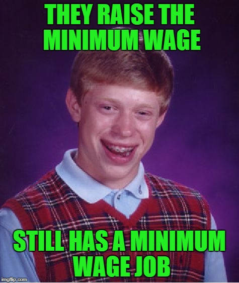 Bad Luck Brian Meme | THEY RAISE THE MINIMUM WAGE STILL HAS A MINIMUM WAGE JOB | image tagged in memes,bad luck brian | made w/ Imgflip meme maker